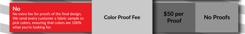 No Color Proof Fees for the final design. We send every customer a fabric sample to pick colors, ensuring that colors are 100% what you're looking for.