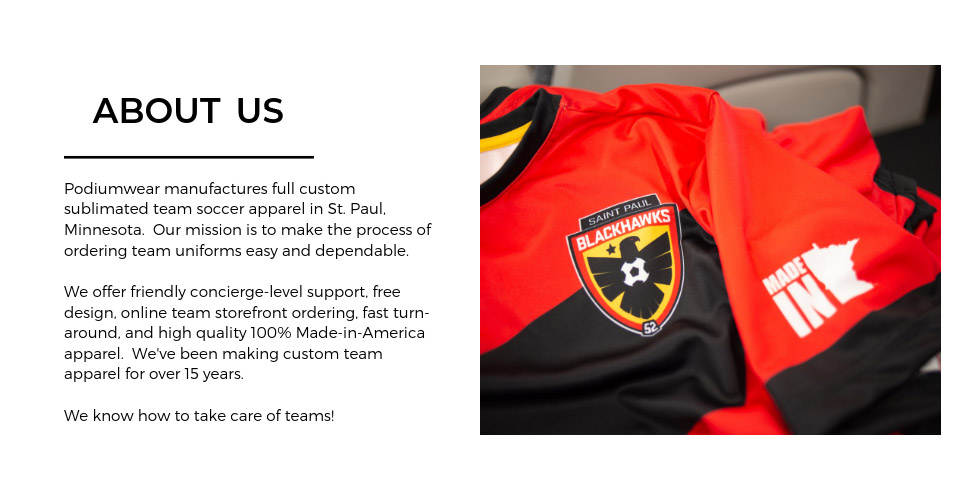 About Us - Podiumwear manufactures full custom sublimated team soccer apparel in St. Paul, MN. Our mission is to make the process of ordering team uniforms easy and dependable. We offer friendly concierge-level support, free design, online team storefront ordering, fast turn-around, and high quality 100% made-in-america apparel. We've been making custom team apparel for over 15 years. We know how to take care of teams!